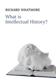 What is Intellectual History? ebook by Richard Whatmore