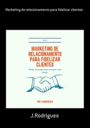 Marketing De Relacionamento Para Fidelizar Clientes ebook by J.rodrigues