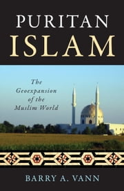 Puritan Islam - The Geoexpansion of the Muslim World ebook by Barry A. Vann