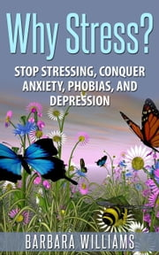 Why Stress? - Stop Stressing, Conquer Anxiety, Phobias, and Depression ebook by Barbara Williams