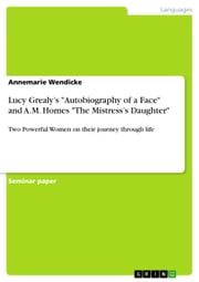Lucy Grealy's 'Autobiography of a Face' and A.M. Homes 'The Mistress's Daughter' - Two Powerful Women on their journey through life ebook by Annemarie Wendicke