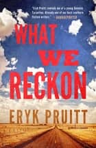 What We Reckon ebook by Eryk Pruitt