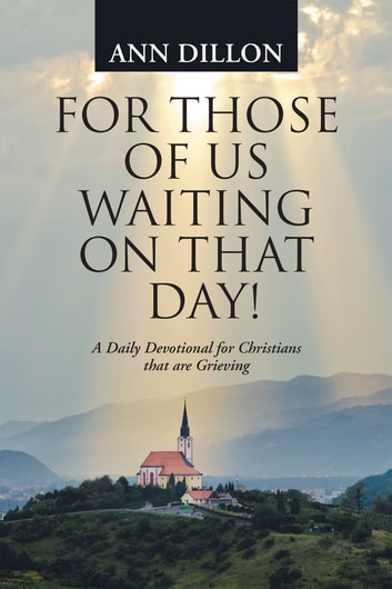 For Those of Us Waiting on That Day! - A Daily Devotional for Christians That Are Grieving ebook by Ann Dillon