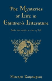 The Mysteries of Life in Children's Literature - Books that Inspire a Love of Life ebook by Mitchell Kalpakgian