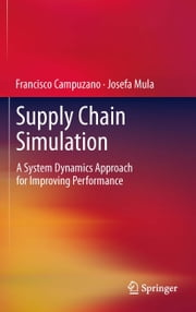 Supply Chain Simulation - A System Dynamics Approach for Improving Performance ebook by Francisco Campuzano,Josefa Mula Bru