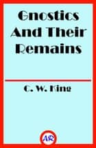 Gnostics And Their Remains (Illusstrated) ebook by C. W. King