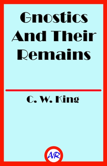 Gnostics And Their Remains (Illusstrated) 電子書 by C. W. King