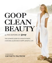Goop Clean Beauty - The Ultimate Guide to a Healthy Body, a Natural Glow and a Happy, Mindful Life ebook by The Editors of Goop