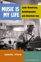 Music Is My Life - Louis Armstrong, Autobiography, and American Jazz ebook by Daniel Stein