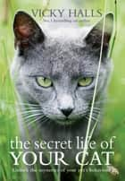 The Secret Life of your Cat - The visual guide to all your cat's behaviour ebook by Vicky Halls
