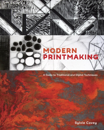 Modern Printmaking - A Guide to Traditional and Digital Techniques ebook by Sylvie Covey