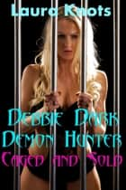 DEBBIE DARK DEMON HUNTER CAGED AND SOLD eBook by LAURA KNOTS