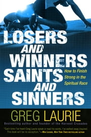 Losers And Winners Saints And Sinners: How To Finish Strong In The Spiritual Race ebook by Greg Laurie