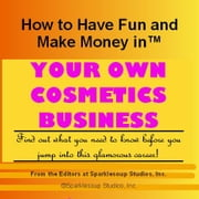 Career KNOWtes: Your Own Cosmetics Company (How to Have Fun and Make Money in a Career You Love) ebook by Inc., Sparklesoup Studios