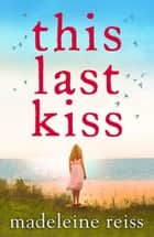This Last Kiss - You can't run from true love for ever eBook by Madeleine Reiss