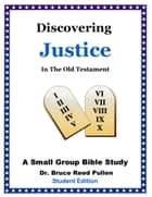 Discovering Justice in the Old Testament: A Small Group Bible Study - Student Edition ebook by Bruce Reed Pullen