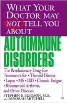 What Your Doctor May Not Tell You About(TM): Autoimmune Disorders - The Revolutionary Drug-free Treatments for Thyroid Disease, Lupus, MS, IBD, Chronic Fatigue, Rheumatoid Arthritis, and Other Diseases ebook by Deborah Mitchell, Stephen B. Edelson