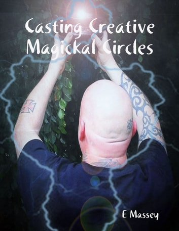 Casting Creative Magickal Circles ebook by E Massey