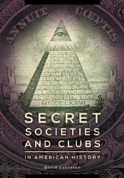 Secret Societies and Clubs in American History ebook by David Luhrssen