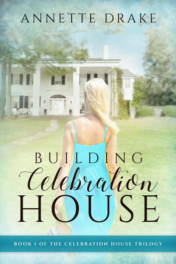 Building Celebration House - The Celebration House Trilogy, #1 ebook by Annette Drake