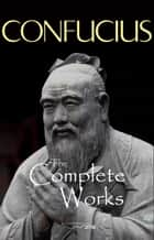 The Complete Works of Confucius ebook by