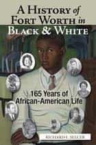 A History of Fort Worth in Black & White - 165 Years of African-American Life ebook by Richard F. Selcer