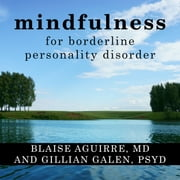 Mindfulness for Borderline Personality Disorder - Relieve Your Suffering Using the Core Skill of Dialectical Behavior Therapy audiobook by Gillian Galen, PsyD, Blaise Aguirre, MD