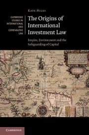 The Origins of International Investment Law: Empire, Environment and the Safeguarding of Capital ebook by Miles, Kate