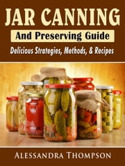 Jar Canning and Preserving Guide - Delicious Strategies, Methods, & Recipes ebook by Alessandra Thompson