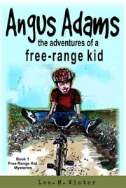 Angus Adams: The Adventures of a Free-Range Kid - The Free-Range Kid Mysteries, #1 ebook by Lee. M. Winter