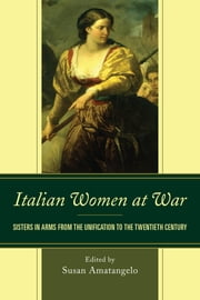 Italian Women at War - Sisters in Arms from the Unification to the Twentieth Century ebook by Susan Amatangelo,Benini,Norma Bouchard,Gennaro,Re,Stewart,Giovanna Summerfield,Daria Valentini