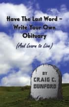 Have The Last Word – Write Your Own Obituary (And Learn to Live) ebook by Craig C. Dunford