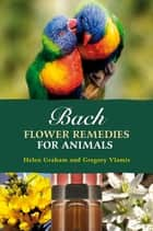 Bach Flower Remedies for Animals ebook by Gregory Vlamis, Helen Graham
