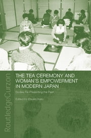 The Tea Ceremony and Women's Empowerment in Modern Japan - Bodies Re-Presenting the Past ebook by Etsuko Kato