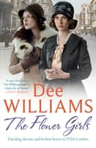 The Flower Girls - Dazzling dreams and broken hearts in 1920s London eBook by Dee Williams