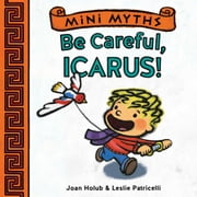 Mini Myths: Be Careful, Icarus! ebook by Joan Holub,Leslie Patricelli
