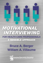 Motivational Interviewing for Health Care Professionals: A Sensible Approach - A Sensible Approach ebook by Bruce A. Berger, PhD, William A. Villaume,...