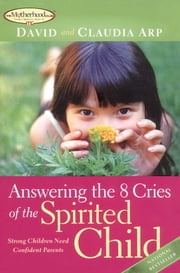 Answering the 8 Cries of the Spirited Child - Strong Children Need Confident Parents ebook by David Arp,Claudia Arp