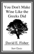 You Don't Make Wine Like the Greeks Did ebook by David E. Fisher