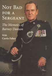 Not Bad for a Sergeant - The Memoirs of Barney Danson ebook by Barney Danson,Curtis Fahey