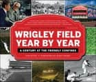 Wrigley Field Year by Year - A Century at the Friendly Confines ebook by Sam Pathy, John Thorn