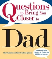 Questions To Bring You Closer To Dad: 100+ Conversation Starters for Fathers and Children of Any Age! ebook by Stuart Gustafson,Robyn Freedman Spizman