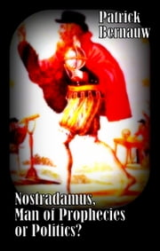 Nostradamus, Man of Prophecies or Politics? ebook by Patrick Bernauw