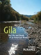 Gila: The Life and Death of an American River, Updated and Expanded Edition. ebook by Gregory McNamee