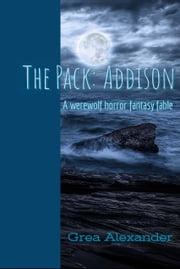 The Pack: Addison - A werewolf horror fantasy fable ebook by Grea Alexander