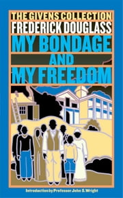 My Bondage and My Freedom - The Givens Collection ebook by Frederick Douglass,Prof. John S. Wright