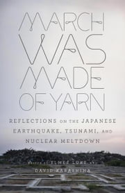 March Was Made of Yarn - Reflections on the Japanese Earthquake, Tsunami, and Nuclear Meltdown ebook by David Karashima,Elmer Luke