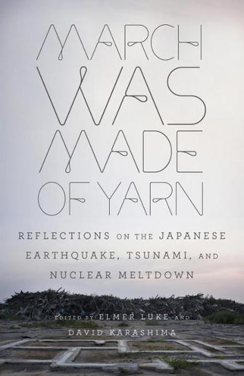 March Was Made of Yarn - Reflections on the Japanese Earthquake, Tsunami, and Nuclear Meltdown ebook by