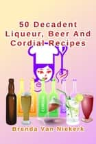 50 Decadent Liqueur, Beer And Cordial Recipes ebook by Brenda Van Niekerk