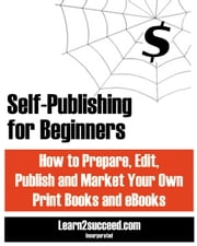 Self-Publishing for Beginners - How to Prepare, Edit, Publish and Market Your Own Print Books and eBooks ebook by Learn2succeed
